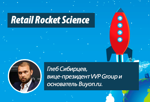 Retail Rocket Science 043: Глеб Сибирцев, вице-президент VVP Group и основатель Buyon.ru