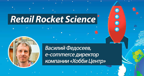 Retail Rocket Science 045: Василий Федосеев, e-commerce директор компании «Хобби Центр»