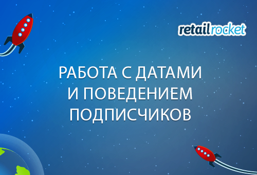 Какие результаты дает работа с датами и поведением подписчиков в платформе для массовых email-рассылок Retail Rocket