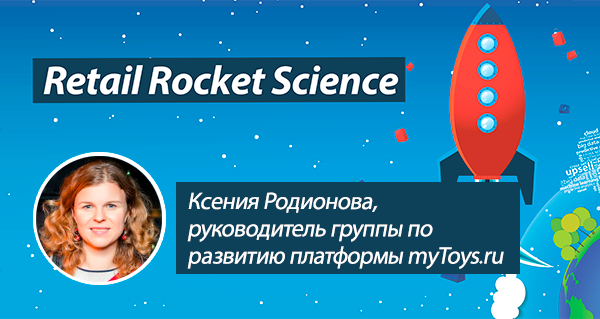 Retail Rocket Science 046: Ксения Родионова, руководитель группы по развитию платформы myToys.ru