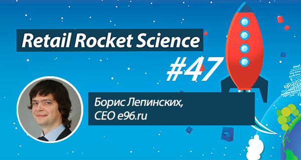 Retail Rocket Science 047: Борис Лепинских, CEO E96.ru