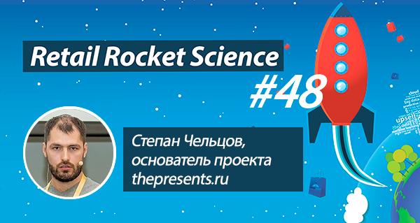 Retail Rocket Science 048: Степан Чельцов, основатель проекта thepresents.ru