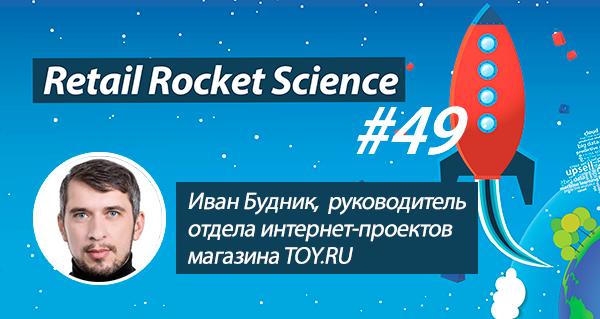Retail Rocket Science 049: Иван Будник, руководитель отдела интернет-проектов TOY.ru