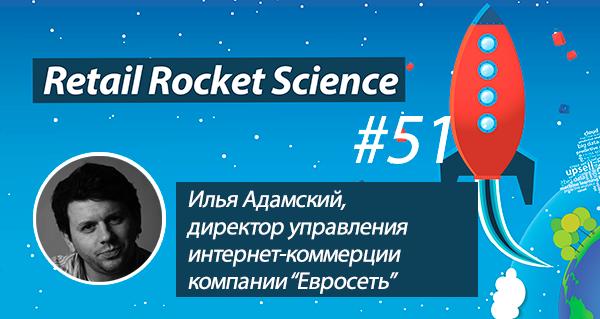 Retail Rocket Science 051: Илья Адамский, директор управления интернет-коммерции компании «Евросеть»