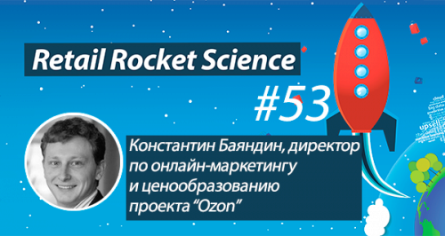 Retail Rocket Science 053: Константин Баяндин, директор по онлайн-маркетингу и ценообразованию проекта «Ozon»