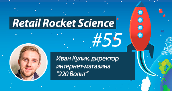 Retail Rocket Science 055: Иван Кулик, директор интернет-магазина «220 Вольт»