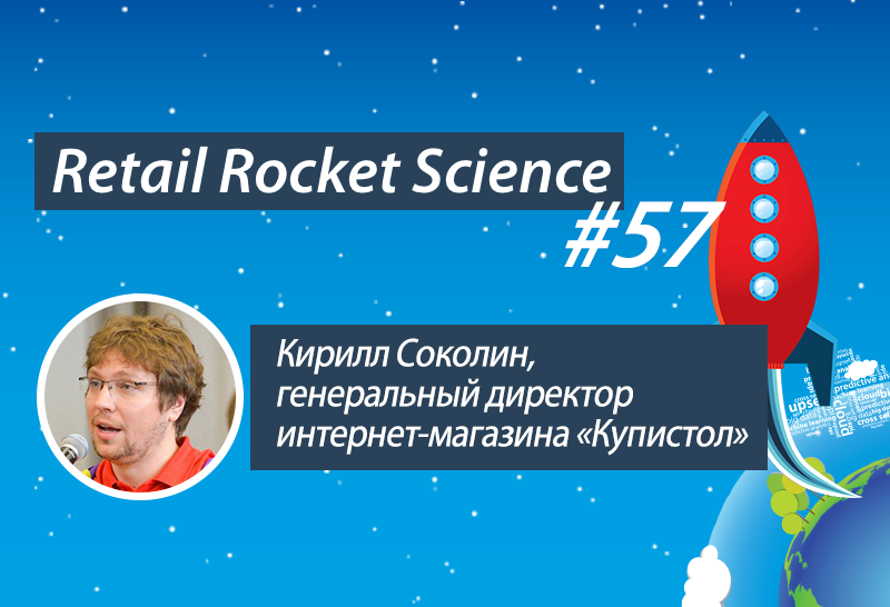 Retail Rocket Science 057: Кирилл Соколин, генеральный директор интернет-магазина «Купистол»