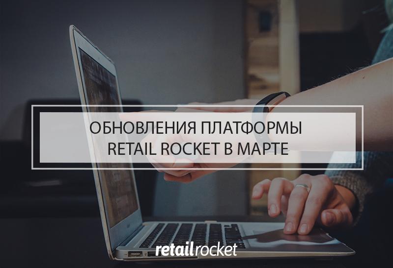 Обновления платформы Retail Rocket в марте 2019