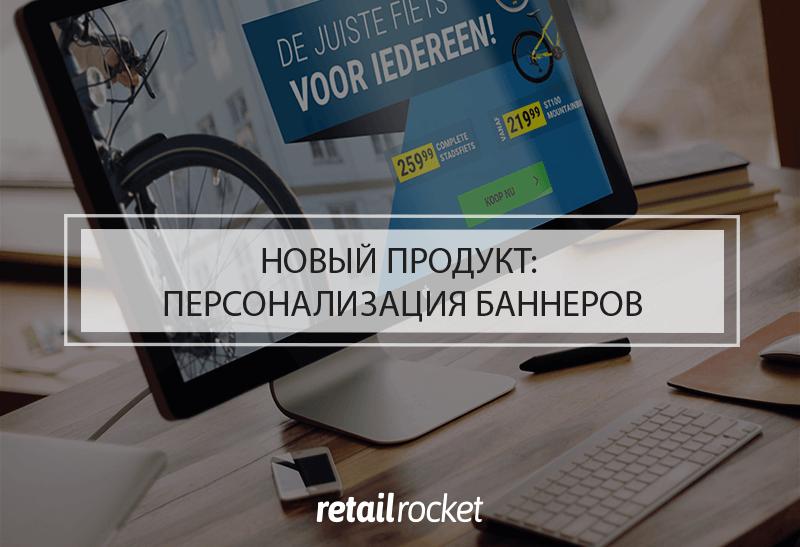Новый продукт Retail Rocket: персонализация баннеров на сайте