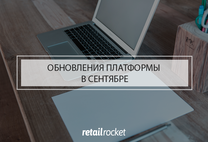 Обновления платформы Retail Rocket в сентябре 2019
