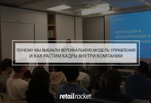 Почему мы выбрали вертикальную модель управления, как растим кадры внутри компании и какие возможности развития получает сотрудник Retail Rocket